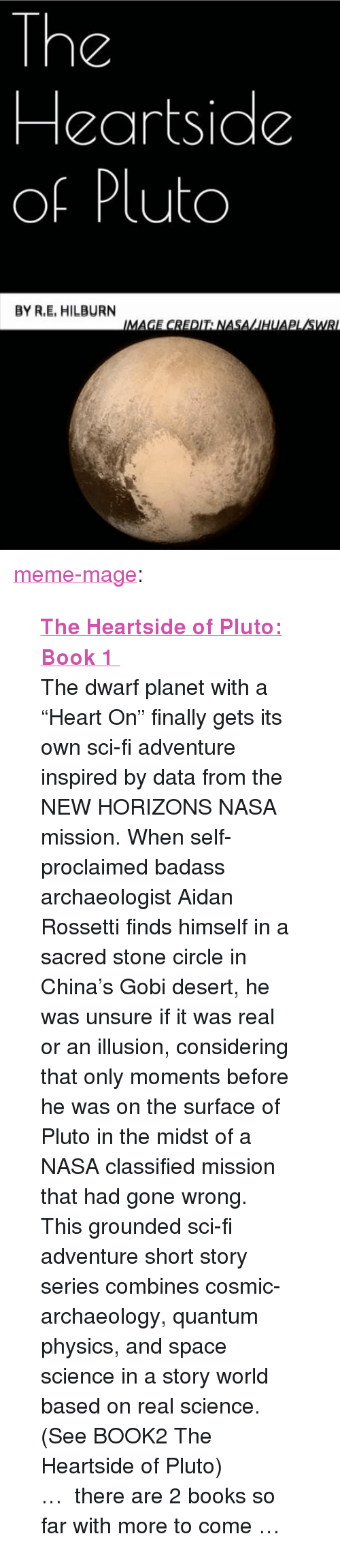 """Gobie: The  Heartside  of Pluto  BY R.E, HILBURN <p><a class=""""tumblr_blog"""" href=""""http://meme-mage.tumblr.com/post/140821143963"""">meme-mage</a>:</p> <blockquote> <p><b><a href=""""http://www.amazon.com/The-Heartside-Pluto-Book-1-ebook/dp/B0135ZMDWE"""">  The Heartside of Pluto: Book 1  </a></b><br/></p> <p>  The dwarf planet with a """"Heart On"""" finally gets its own sci-fi adventure inspired by data from the NEW HORIZONS NASA mission. When self-proclaimed badass archaeologist Aidan Rossetti finds himself in a sacred stone circle in China's Gobi desert, he was unsure if it was real or an illusion, considering that only moments before he was on the surface of Pluto in the midst of a NASA classified mission that had gone wrong. <br/>This grounded sci-fi adventure short story series combines cosmic-archaeology, quantum physics, and space science in a story world based on real science. (See BOOK2 The Heartside of Pluto)   <br/></p> <p>…   there are 2 books so far with more to come …</p> </blockquote>"""