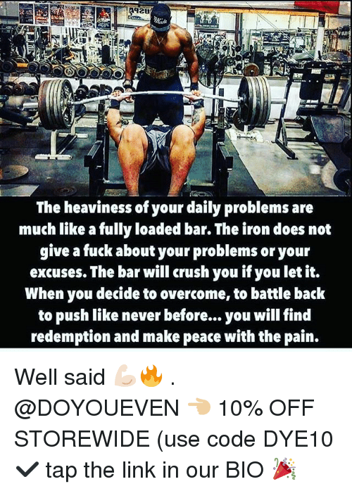 Crush, Gym, and Fuck: The heaviness of your daily problems are  much like a fully loaded bar. The iron does not  give a fuck about your problems or your  excuses. The bar will crush you if you let it.  When you decide to overcome, to battle back  to push like never before... you will find  redemption and make peace with the pain. Well said 💪🏻🔥 . @DOYOUEVEN 👈🏼 10% OFF STOREWIDE (use code DYE10 ✔️ tap the link in our BIO 🎉