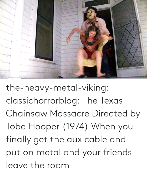texas chainsaw: the-heavy-metal-viking:  classichorrorblog:   The Texas Chainsaw MassacreDirected by Tobe Hooper (1974)    When you finally get the aux cable and put on metal and your friends leave the room