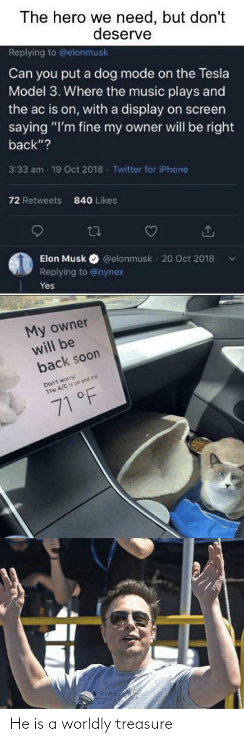 "Iphone, Music, and Soon...: The hero we need, but don't  deserve  Replying to @elonmusk  Can you put a dog mode on the Tesla  Model 3. Where the music plays and  the ac is on, with a display on screen  saying ""I'm fine my owner will be right  back""?  3:33 am - 19 Oct 2018 - Twitter for iPhone  72 Retweets  840 Likes  27  Elon Musk  @elonmusk - 20 Oct 2018  Replying to @nynex  Yes  My owner  will be  back soon  Don't worry  The A/C is on and  71 °F He is a worldly treasure"