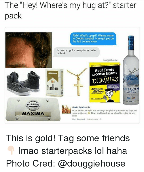 """Blessed, Friends, and Girls: The """"Hey! Where's my hug at?"""" starter  pack  AMYi What's up girl? Wanna come  to Globito tonight? I can get you on  the listi Let me know  I'm sorry got a new phone., who  is this?  douggiehouse  Real Estate  License Exams  DUMMIES  Marlbom  GREY GOOSE  Reference  Rest of Us!  NISSAN  Gavin Spinkowitz  HOLY SHIT Last night was amazingt! So glad to party with my boys and  MAXIMA  some pretty girls Itruly am blessed, as we all arel Love the life you  live!11  Like Comment 9 minutes ago This is gold! Tag some friends 👇🏻 lmao starterpacks lol haha Photo Cred: @douggiehouse"""