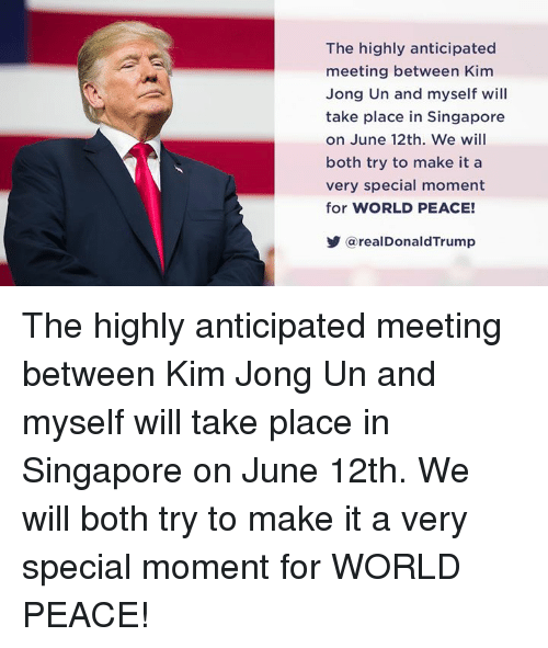Kim Jong-Un, Singapore, and World: The highly anticipated  meeting between Kim  Jong Un and myself will  take place in Singapore  on June 12th. We will  both try to make it a  very special moment  for WORLD PEACE!  @real DonaldTrump The highly anticipated meeting between Kim Jong Un and myself will take place in Singapore on June 12th. We will both try to make it a very special moment for WORLD PEACE!