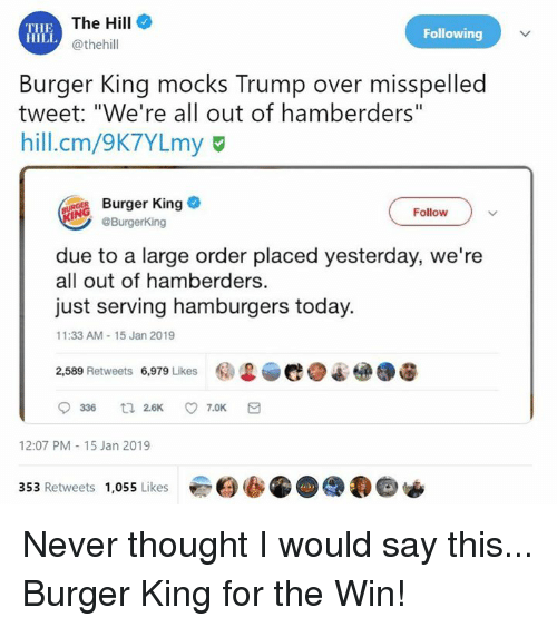 Burger King, Dank, and Today: THE  HILi  The Hill  @thehill  Following  Burger King mocks Trump over misspelled  tweet: Ve re all out of hamberders  hill.cm/9K7YLmy  Burger King  Follow  @BurgerKing  due to a large order placed yesterday, we're  all out of hamberders.  just serving hamburgers today.  1:33 AM-15 Jan 2019  镭迟.e.  @.遛  2,589 Retweets  6,979 Likes  12:07 PM-15 Jan 2019  353 Retweets 1,055 Likes Never thought I would say this... Burger King for the Win!