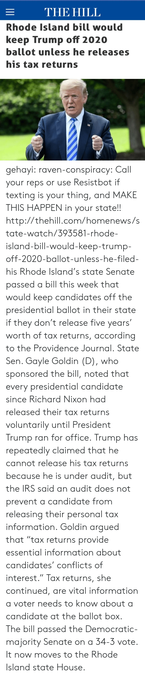 "Donald Trump, Irs, and News: THE HILL  Rhode Island bill would  keep Trump off 2020  ballot unless he releases  his tax returns gehayi:  raven-conspiracy:  Call your reps or use Resistbot if texting is your thing, and MAKE THIS HAPPEN in your state!!  http://thehill.com/homenews/state-watch/393581-rhode-island-bill-would-keep-trump-off-2020-ballot-unless-he-filed-his   Rhode Island's state Senate passed a bill this week that would keep candidates off the presidential ballot in their state if they don't release five years' worth of tax returns, according to the Providence Journal. State Sen. Gayle Goldin (D), who sponsored the bill, noted that every presidential candidate since Richard Nixon had released their tax returns voluntarily until President Trump ran for office. Trump has repeatedly claimed that he cannot release his tax returns because he is under audit, but the IRS said an audit does not prevent a candidate from releasing their personal tax information. Goldin argued that ""tax returns provide essential information about candidates' conflicts of interest."" Tax returns, she continued, are vital information a voter needs to know about a candidate at the ballot box. The bill passed the Democratic-majority Senate on a 34-3 vote. It now moves to the Rhode Island state House."