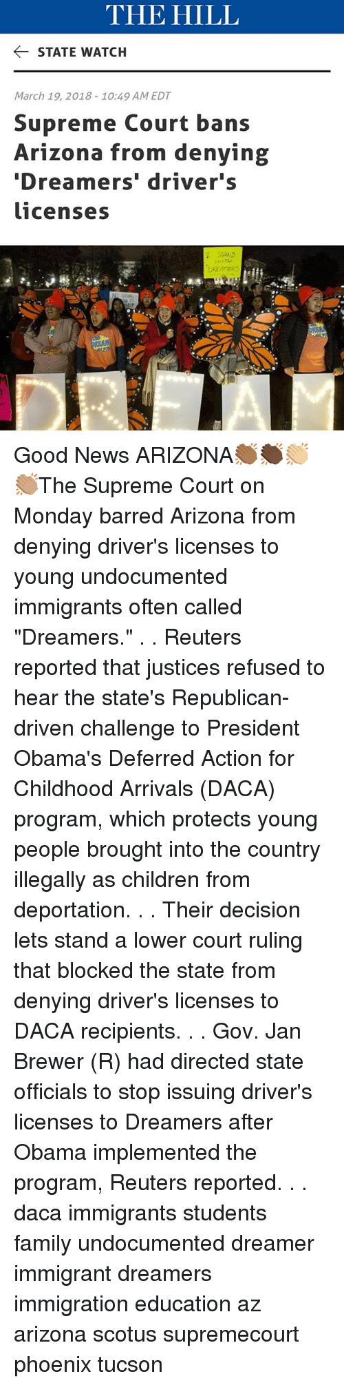 """Deportation: THE HILL  STATE WATCH  March 19, 2018-10:49 AM EDT  Supreme Court bans  Arizona from denying  Dreamers' driver's  licenses Good News ARIZONA👏🏾👏🏿👏🏼👏🏽The Supreme Court on Monday barred Arizona from denying driver's licenses to young undocumented immigrants often called """"Dreamers."""" . . Reuters reported that justices refused to hear the state's Republican-driven challenge to President Obama's Deferred Action for Childhood Arrivals (DACA) program, which protects young people brought into the country illegally as children from deportation. . . Their decision lets stand a lower court ruling that blocked the state from denying driver's licenses to DACA recipients. . . Gov. Jan Brewer (R) had directed state officials to stop issuing driver's licenses to Dreamers after Obama implemented the program, Reuters reported. . . daca immigrants students family undocumented dreamer immigrant dreamers immigration education az arizona scotus supremecourt phoenix tucson"""