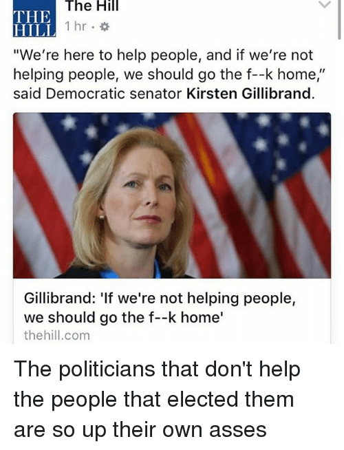 "Memes, Help, and Home: The Hill  THE  1 hr  HILL  ""We're here to help people, and if we're not  helping people, we should go the f--k home,""  said Democratic senator Kirsten Gillibrand.  Gillibrand: 'If we're not helping people,  we should go the f--k home'  the hill.com The politicians that don't help the people that elected them are so up their own asses"
