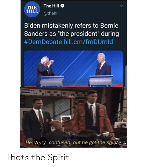 """Bernie Sanders, Confused, and Spirit: The Hill  THE  HILL@thehill  Biden mistakenly refers to Bernie  Sanders as """"the president"""" during  #DemDebate hill.cm/fm DUm Id  He Very confused, but he got the spiráT.Z A Thats the Spirit"""