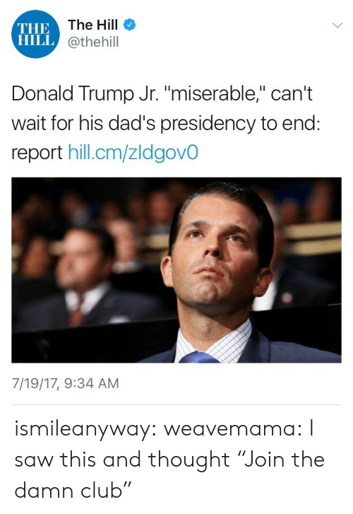 "Club, Donald Trump, and Gif: THE  HILL  The Hill  @thehill  Donald Trump Jr. ""miserable,"" can't  wait for his dad's presidency to end:  report hill.cm/zldgovO  7/19/17, 9:34 AM ismileanyway:  weavemama:    I saw this and thought ""Join the damn club"""