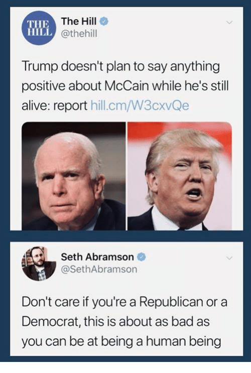a republican: THE  HILL  The Hill  @thehill  Trump doesn't plan to say anything  positive about McCain while he's still  alive: report hill.cm/W3cxvQe  Seth Abramson  @SethAbramson  Don't care if you're a Republican or a  Democrat, this is about as bad as  you can be at being a human being