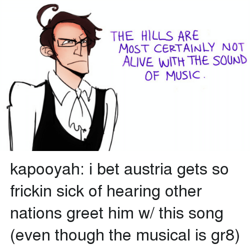 Alive, I Bet, and Target: THE HILLS ARE  MOST CERTAINLY NOT  ALIVE WITH THE SOUND  OF MUSICc kapooyah:  i bet austria gets so frickin sick of hearing other nations greet him w/ this song (even though the musical is gr8)