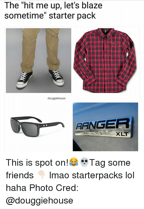 "Friends, Lmao, and Lol: The ""hit me up, let's blaze  sometime"" starter pack  douggiehouse  ANGER  XLT This is spot on!😂💀Tag some friends 👇🏻 lmao starterpacks lol haha Photo Cred: @douggiehouse"