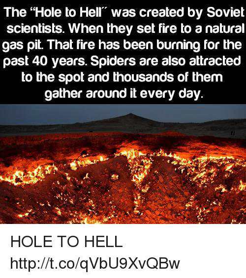 """Thousands Of Them: The """"Hole to Hell"""" was created by Soviet  scientists. When they set fire to a natural  gas pit. That fire has been burning for the  past 40 years. Spiders are also attractec  to the spot and thousands of them  gather around it every day. HOLE TO HELL http://t.co/qVbU9XvQBw"""