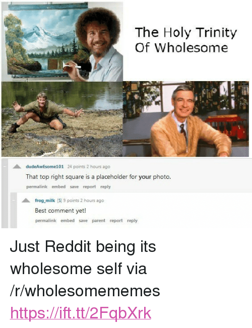 """Best Comment: The Holy Trinity  Of Wholesome  dudeAwEsome101 24 points 2 hours ago  That top right square is a placeholder for your photo  permalink embed save report reply  frog milk S 9 points 2 hours ago  Best comment yet!  permalink embed save parent report reply <p>Just Reddit being its wholesome self via /r/wholesomememes <a href=""""https://ift.tt/2FqbXrk"""">https://ift.tt/2FqbXrk</a></p>"""