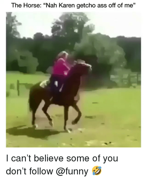 """Ass, Funny, and Horse: The Horse: """"Nah Karen getcho ass off of me"""" I can't believe some of you don't follow @funny 🤣"""