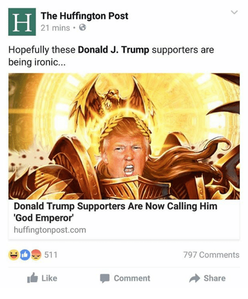 Donald Trump, God, and Ironic: The Huffington Post  21 mins .  Hopefully these Donald J. Trump supporters are  being ironic...  Donald Trump Supporters Are Now Calling Him  'God Emperor  huffingtonpost.com  #0. 511  797 Comments  I Like  Comment  Share