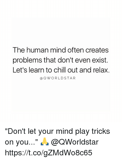 "humanism: The human mind often creates  problems that don't even exist.  Let's learn to chill out and relax.  @QWORLDSTA R ""Don't let your mind play tricks on you..."" 🙏 @QWorldstar https://t.co/gZMdWo8c65"