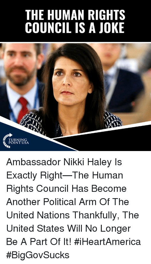 Exactly Right: THE HUMAN RIGHTS  COUNCIL IS A JOKE  TURNING  POINT USA Ambassador Nikki Haley Is Exactly Right—The Human Rights Council Has Become Another Political Arm Of The United Nations   Thankfully, The United States Will No Longer Be A Part Of It! #iHeartAmerica #BigGovSucks