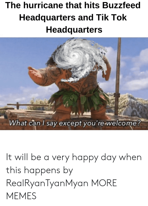 the hurricane: The hurricane that hits Buzzfeed  Headquarters and Tik loK  Headquarters  What can l sav excepot vou re welcome! It will be a very happy day when this happens by RealRyanTyanMyan MORE MEMES
