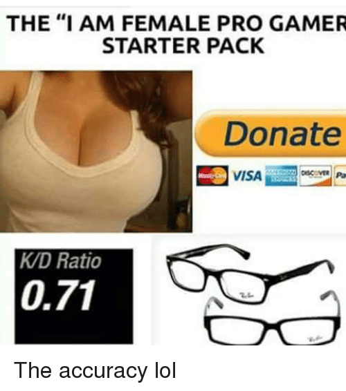 """pro gamers: THE """"I AM FEMALE PRO GAMER  STARTER PACK  Donate  VISA  KD Ratio  0.71 The accuracy lol"""