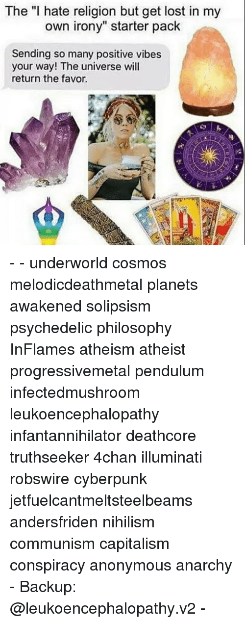 """pendulum: The """"I hate religion but get lost in my  own irony"""" starter pack  Sending so many positive vibes  your way! The universe will  return the favor. - - underworld cosmos melodicdeathmetal planets awakened solipsism psychedelic philosophy InFlames atheism atheist progressivemetal pendulum infectedmushroom leukoencephalopathy infantannihilator deathcore truthseeker 4chan illuminati robswire cyberpunk jetfuelcantmeltsteelbeams andersfriden nihilism communism capitalism conspiracy anonymous anarchy - Backup: @leukoencephalopathy.v2 -"""