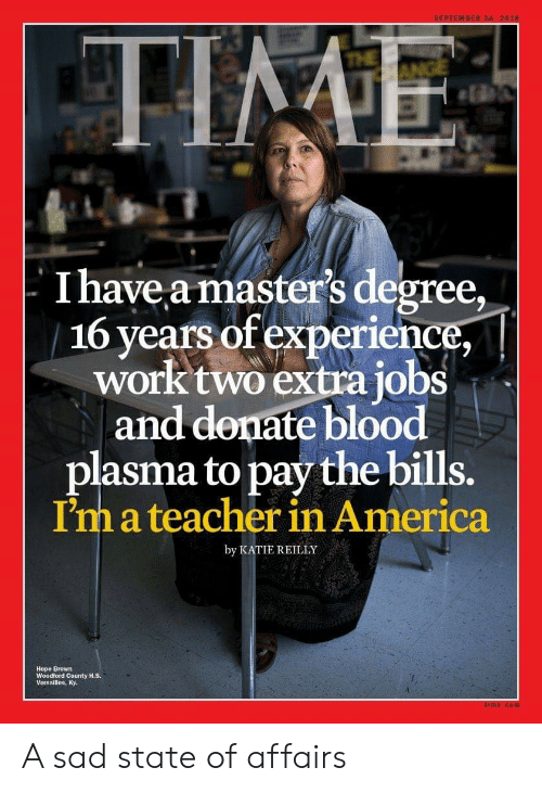 America, Teacher, and Work: THE  - I have a master's degree,  16 years of experience,  work two extra jobs  and denate blood  plasma to pay the bills.  I'm a teacher in America  by KATIE REILLY  Hope Brown  Woodford County H.S A sad state of affairs