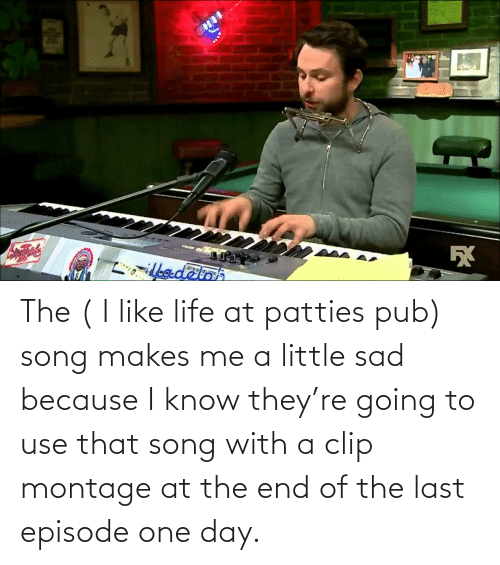 Pub: The ( I like life at patties pub) song makes me a little sad because I know they're going to use that song with a clip montage at the end of the last episode one day.