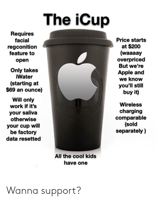 Apple, Reddit, and Work: The iCup  Requires  facial  Price starts  at $200  (waaaay  overpriced  But we're  regconition  feature to  open  Only takes  iWater  Apple and  we know  you'll still  buy it)  (starting at  $69 an ounce)  Will only  work if it's  your saliva  otherwise  Wireless  CRVEMAN  COFFEE CO  charging  comparable  (sold  separately )  your cup will  be factory  data resetted  All the cool kids  have one Wanna support?