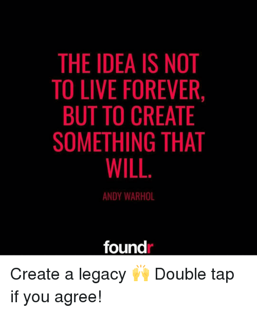 Andy Warhol: THE IDEA IS NOT  TO LIVE FOREVER,  BUT TO CREATE  SOMETHING THAT  WILL  ANDY WARHOL  found Create a legacy 🙌 Double tap if you agree!