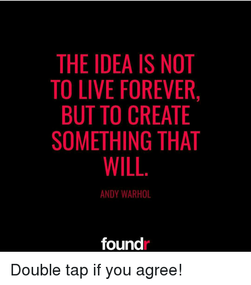 Andy Warhol: THE IDEA IS NOT  TO LIVE FOREVER,  BUT TO CREATE  SOMETHING THAT  WILL  ANDY WARHOL  found Double tap if you agree!