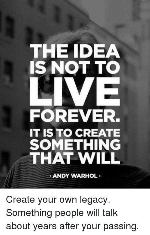 Andy Warhol: THE IDEA  IS NOT TO  LIVE  FOREVER.  IT IS TO CREATE  SOMETHING  THAT WILL  ANDY WARHOL Create your own legacy. Something people will talk about years after your passing.