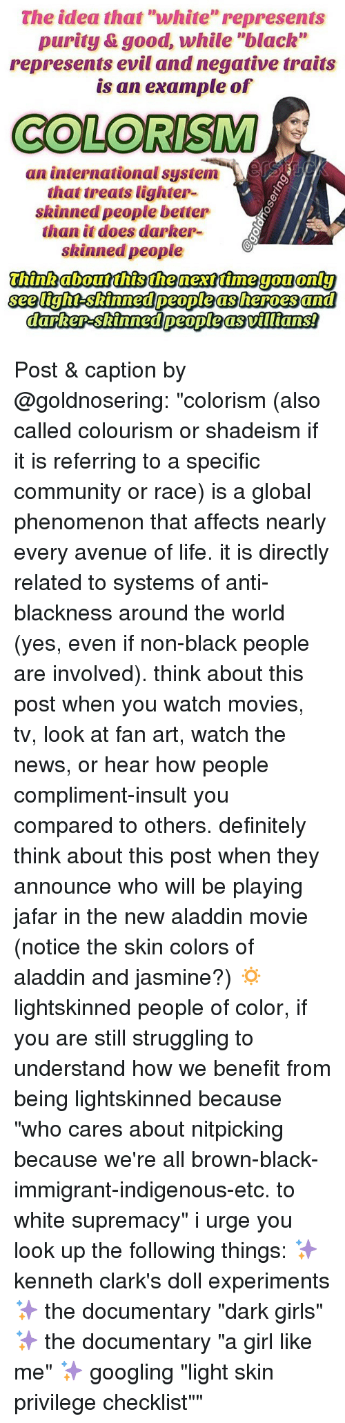 """jafar: The idea that """"white"""" represents  purity &good, while """"black""""  represents evil and negative traits  is an example of  COLORISM  an international system-)、ESS  that treats lighter-  skinned people better  than it does darker-  skinned people  see tight-skinned people as heroes and Post & caption by @goldnosering: """"colorism (also called colourism or shadeism if it is referring to a specific community or race) is a global phenomenon that affects nearly every avenue of life. it is directly related to systems of anti-blackness around the world (yes, even if non-black people are involved). think about this post when you watch movies, tv, look at fan art, watch the news, or hear how people compliment-insult you compared to others. definitely think about this post when they announce who will be playing jafar in the new aladdin movie (notice the skin colors of aladdin and jasmine?) 🔅 lightskinned people of color, if you are still struggling to understand how we benefit from being lightskinned because """"who cares about nitpicking because we're all brown-black-immigrant-indigenous-etc. to white supremacy"""" i urge you look up the following things: ✨ kenneth clark's doll experiments ✨ the documentary """"dark girls"""" ✨ the documentary """"a girl like me"""" ✨ googling """"light skin privilege checklist"""""""""""
