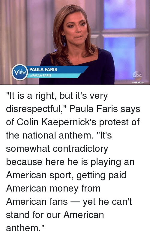 """fary: THE  IEW  PAULA FARIS  @PAULA FARIS  VIEW 20 """"It is a right, but it's very disrespectful,"""" Paula Faris says of Colin Kaepernick's protest of the national anthem. """"It's somewhat contradictory because here he is playing an American sport, getting paid American money from American fans — yet he can't stand for our American anthem."""""""