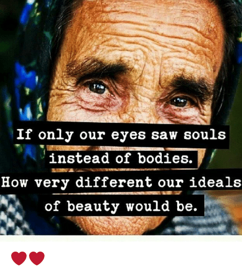 Bodies , Memes, and Saw: The  If only our eyes saw souls  instead of bodies.  How very different our ideal:s  of beauty would be. ❤❤