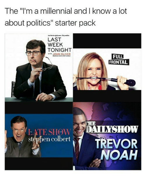 """Memes, Politics, and Stephen: The """"I'm a millennial and I know a lot  about politics"""" starter pack  LAST  WEEK  TONIGHT  JOHN OLIVER  FULL  FRONTAL  DAILY SHOW  ATE SHOW  Stephen Colbert  TREVOR  NOAH"""