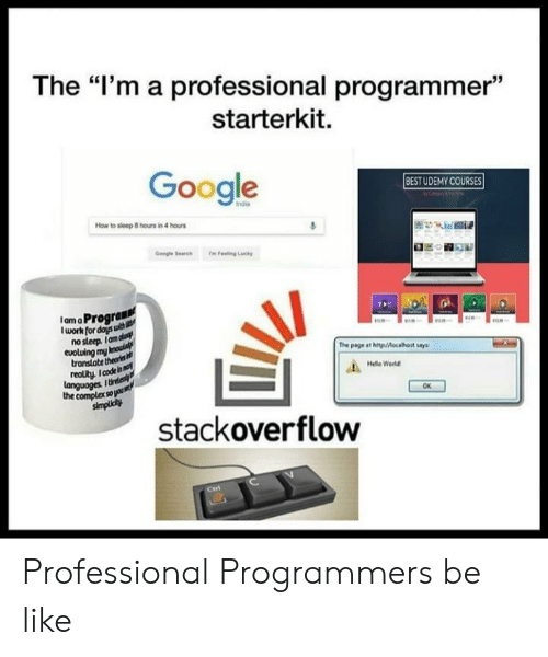 "Be Like, Complex, and Google: The ""I'm a professional programmer""  starterkit.  Google  BESTUDEMY COURSES  How to sleep 8 hours in 4 hours  IamaProgran  lwork for doys u  nosleep Ianm  eoluing mn  transtate theons  reolty. I code  The page ast http/Mocahost say  Hele Weld  languoges  the complex sops  OK  stackoverflow Professional Programmers be like"