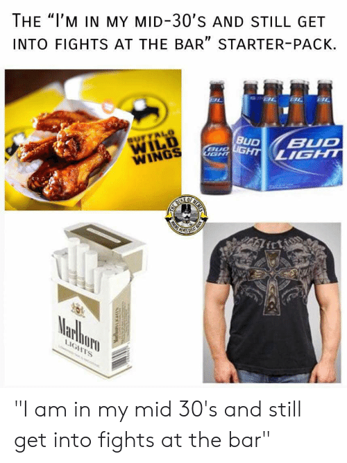 "Starter Packs, Wild, and Wings: THE ""I'M IN MY MID-30'S AND STILL GET  INTO FIGHTS AT THE BAR"" STARTER-PACK.  WILD  WINGS  IT ""I am in my mid 30's and still get into fights at the bar"""