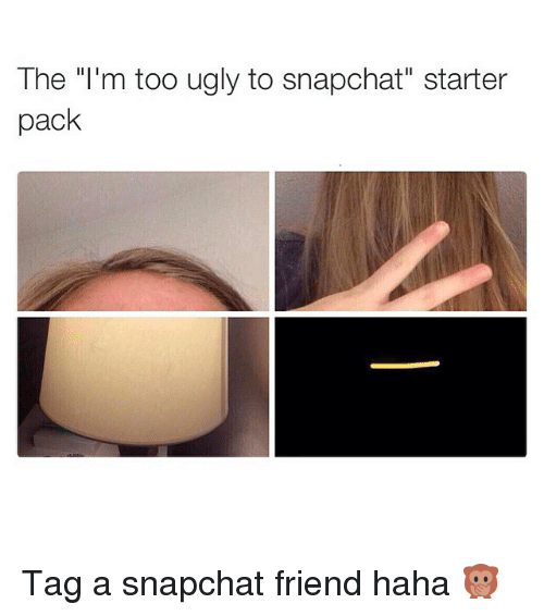 The I'm Too Ugly to Snapchat Starter Pack Tag a Snapchat Friend Haha