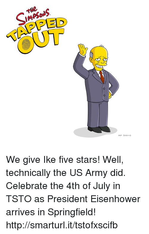 eisenhower: THe  IMASONS  SIMPSON  TAPPED  OUT We give Ike five stars! Well, technically the US Army did. Celebrate the 4th of July in TSTO as President Eisenhower arrives in Springfield!  http://smarturl.it/tstofxscifb