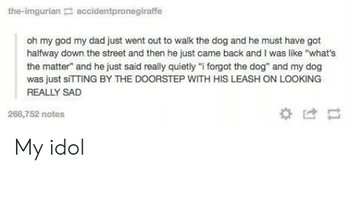 """Have Got: the-imgurian accidentpronegiraffe  oh my god my dad just went out to walk the dog and he must have got  halfway down the street and then he just came back and I was like """"what's  the matter"""" and he just said really quietly """"i forgot the dog"""" and my dog  was just sITTING BY THE DOORSTEP WITH HIS LEASH ON LOOKING  REALLY SAD  268,752 notes  *け My idol"""