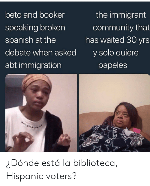 La Biblioteca: the immigrant  beto and booker  community that  has waited 30 yrs  speaking broken  spanish at the  y solo quiere  debate when asked  abt immigration  papeles  IMB ¿Dónde está la biblioteca, Hispanic voters?