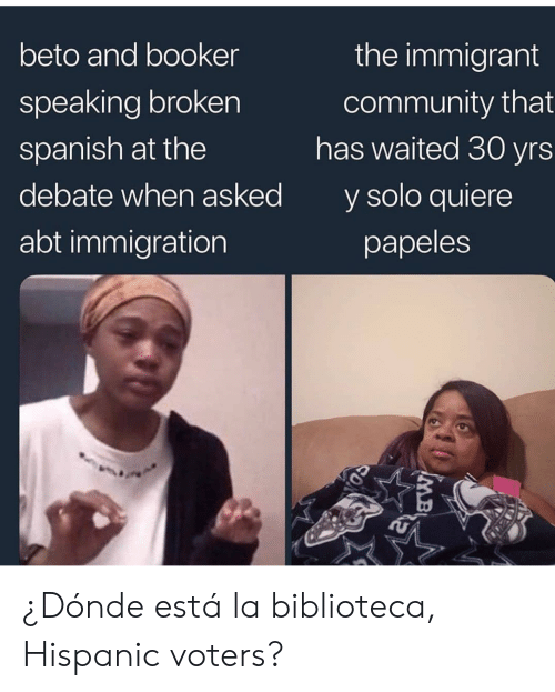 La Biblioteca: the immigrant  beto and booker  community that  has waited 30 yrs  speaking broken  spanish at the  debate when asked  y solo quiere  abt immigration  papeles  MB ¿Dónde está la biblioteca, Hispanic voters?
