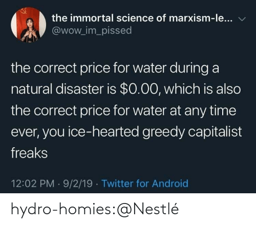 Correct: the immortal science of marxism-le...  @wow_im_pissed  the correct price for water during a  natural disaster is $0.00, which is also  the correct price for water at any time  ever, you ice-hearted greedy capitalist  freaks  12:02 PM 9/2/19 Twitter for Android hydro-homies:@Nestlé
