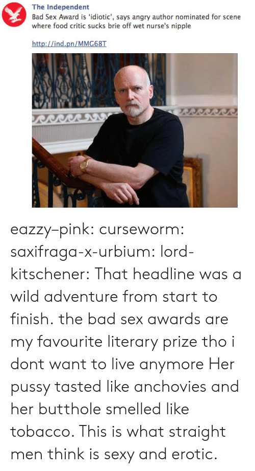 Eroticism: The Independent  Bad Sex Award is 'idiotic', says angry author nominated for scene  where food critic sucks brie off wet nurse's nipple  http://ind.pn/MMG68T eazzy–pink: curseworm:  saxifraga-x-urbium:  lord-kitschener:  That headline was a wild adventure from start to finish.  the bad sex awards are my favourite literary prize tho  i dont want to live anymore   Her pussy tasted like anchovies and her butthole smelled like tobacco. This is what straight men think is sexy and erotic.