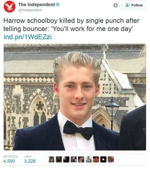 harrow: The Independent  @independent  Follow  Harrow schoolboy killed by single punch after  telling bouncer. You'll work for me one day  ind.pn/1WdEZzi  RETWEETS LIKES  皿駜182窪る關。  4,500 3,226