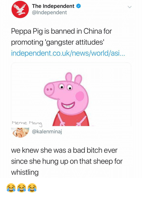 Bad, Bad Bitch, and Bitch: The Independent  @lndependent  Peppa Pig is banned in China for  promoting 'gangster attitudes'  independent.co.uk/news/world/asi..  Meme Man  @kalenminaj  we knew she was a bad bitch ever  since she hung up on that sheep for  whistling 😂😂😂