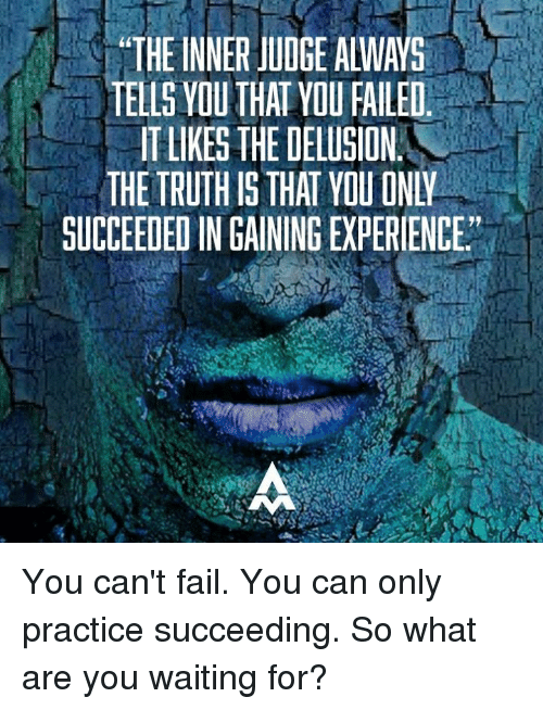 """Delusion: """"THE INNER JUDGE ALWAYS  TELLS YOU THAT YOU FAILED  TLIKES THE DELUSION  THE TRUTH IS THAT YOU ONW  SUCCEEDED INGAININGEXPERIENCE"""" You can't fail. You can only practice succeeding.   So what are you waiting for?"""
