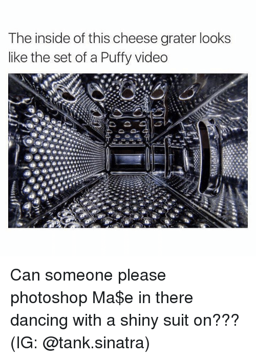 Photoshoper: The inside of this cheese grater looks  like the set of a Puffy video Can someone please photoshop Ma$e in there dancing with a shiny suit on???  (IG: @tank.sinatra)