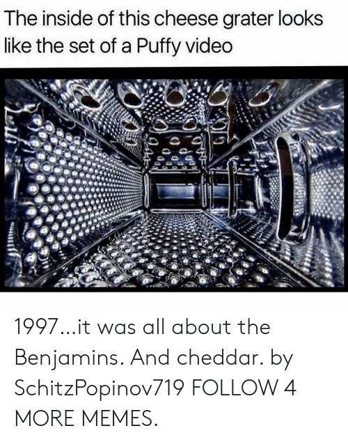 Benjamins: The inside of this cheese grater looks  like the set of a Puffy video 1997…it was all about the Benjamins. And cheddar. by SchitzPopinov719 FOLLOW 4 MORE MEMES.