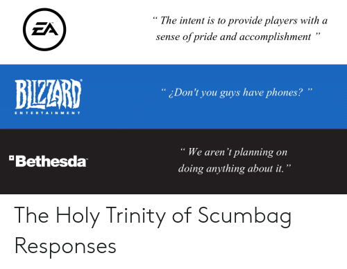 "Intent: "" The intent is to provide players with a  sense of pride and accomplishment""  ЕЛ  BIZZARD  ¿Don't you guys have phones? ""  ENTERTAINMENT  We aren't planning on  doing anything about it.""  Bethesda The Holy Trinity of Scumbag Responses"