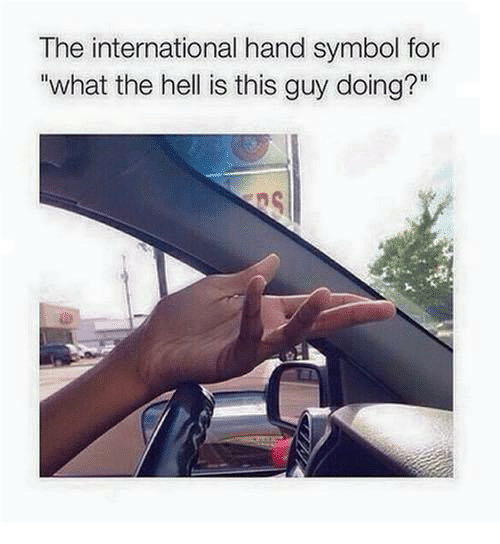 Memes, International, and Hell: The international hand symbol for  what the hell is this guy doing?""